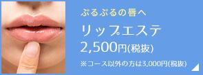 ぷるぷるの唇へ リップエステ2,500円(税抜) ※コース以外の方は3,000円(税抜)
